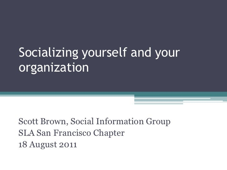 Socializing yourself and yourorganizationScott Brown, Social Information GroupSLA San Francisco Chapter18 August 2011© 201...