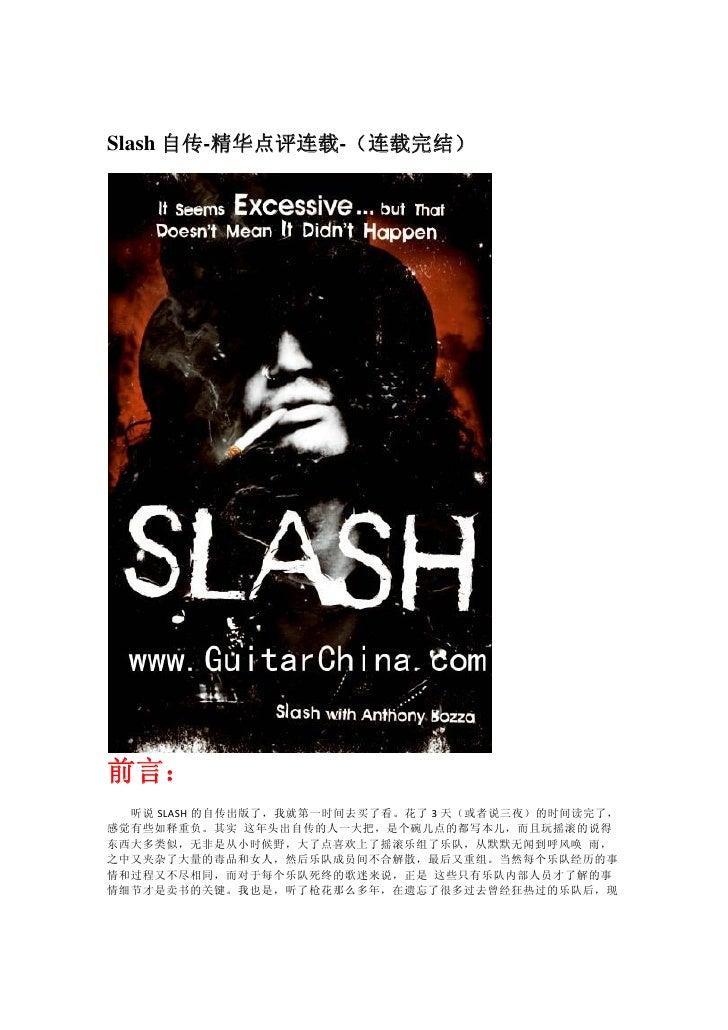 Slash 自传-精华点评连载-(连载完结)     前言:   听说 SLASH 的自传出版了,我就第一时间去买了看。花了 3 天(或者说三夜)的时间读完了, 感觉有些如释重负。其实 这年头出自传的人一大把,是个碗儿点的都写本儿,而且玩摇滚的...