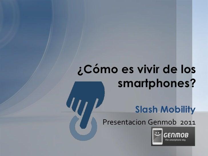 ¿Cómo es vivir de los     smartphones?            Slash Mobility    Presentacion Genmob 2011