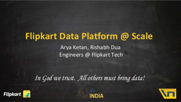 Flipkart Data Platform @ Scale Arya Ketan, Rishabh Dua Engineers @ Flipkart Tech In God we trust. All others must bring da...