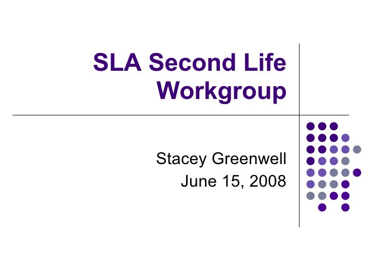 SLA Second Life Workgroup Stacey Greenwell June 15, 2008