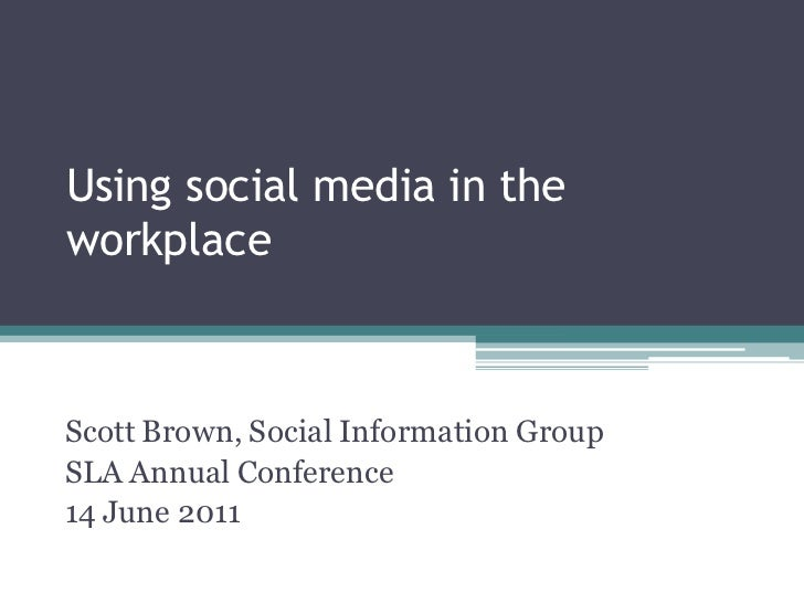 Using social media in theworkplaceScott Brown, Social Information GroupSLA Annual Conference14 June 2011© 2011 Social Info...