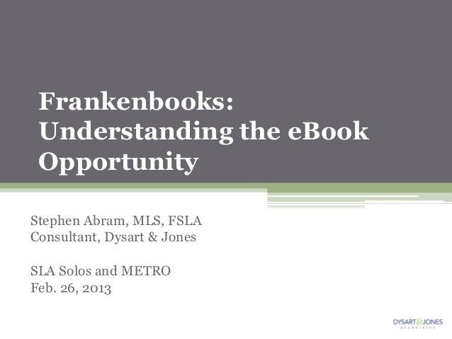 Frankenbooks: Understanding the eBook OpportunityStephen Abram, MLS, FSLAConsultant, Dysart & JonesSLA Solos and METROFeb....