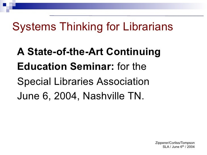 Systems Thinking for LibrariansA State-of-the-Art ContinuingEducation Seminar: for theSpecial Libraries AssociationJune 6,...
