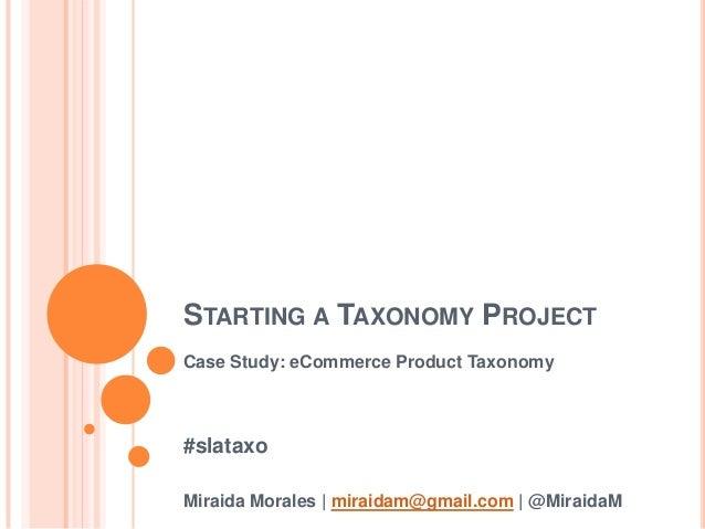 STARTING A TAXONOMY PROJECT Case Study: eCommerce Product Taxonomy #slataxo Miraida Morales   miraidam@gmail.com   @Miraid...