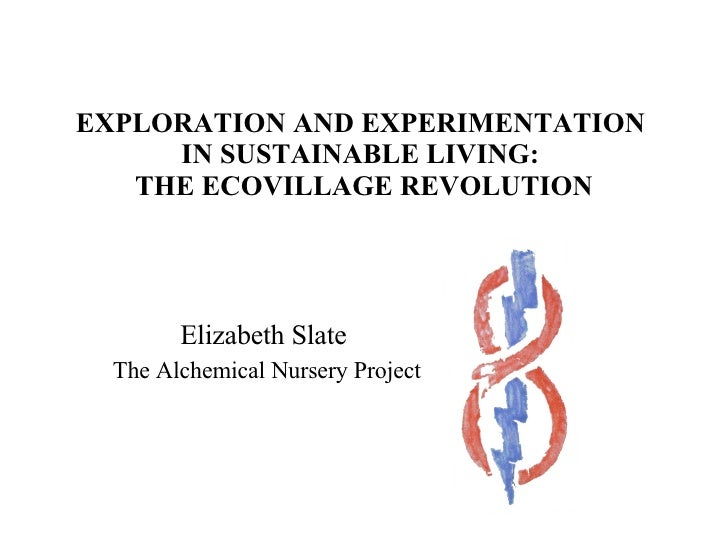 EXPLORATION AND EXPERIMENTATION  IN SUSTAINABLE LIVING:  THE ECOVILLAGE REVOLUTION Elizabeth Slate  The Alchemical Nursery...