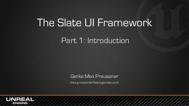 The Slate UI Framework Part 1: Introduction Gerke Max Preussner max.preussner@epicgames.com