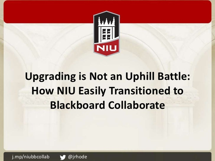 Upgrading is Not an Uphill Battle:      How NIU Easily Transitioned to         Blackboard Collaboratej.mp/niubbcollab   @j...