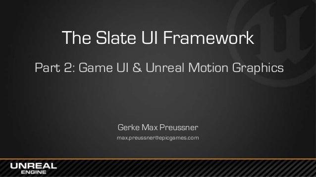 The Slate UI Framework Part 2: Game UI & Unreal Motion Graphics Gerke Max Preussner max.preussner@epicgames.com