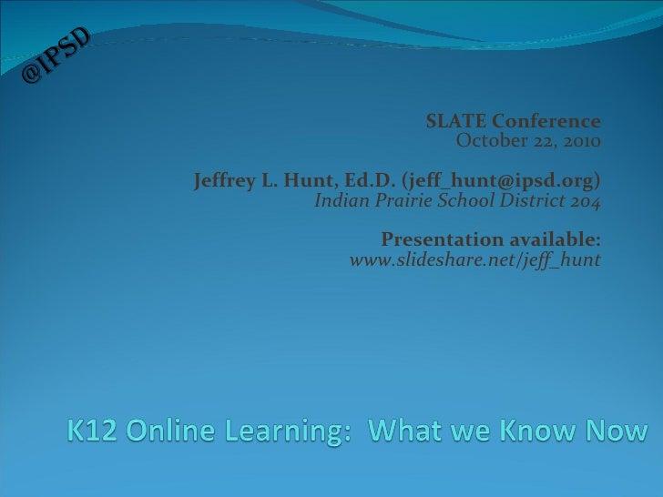 SLATE Conference October 22, 2010 Jeffrey L. Hunt, Ed.D. (jeff_hunt@ipsd.org) Indian Prairie School District 204 Presentat...
