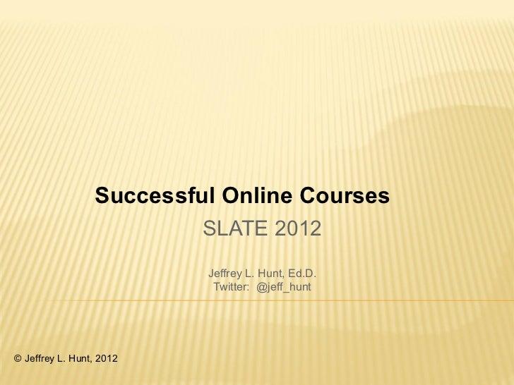 Successful Online Courses                          SLATE 2012                          Jeffrey L. Hunt, Ed.D.             ...