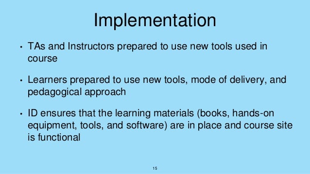 Implementation • TAs and Instructors prepared to use new tools used in course • Learners prepared to use new tools, mode o...