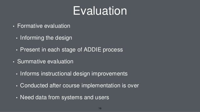 Evaluation • Formative evaluation • Informing the design • Present in each stage of ADDIE process • Summative evaluation •...