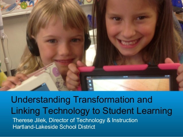 Understanding Transformation andLinking Technology to Student LearningTherese Jilek, Director of Technology & InstructionH...