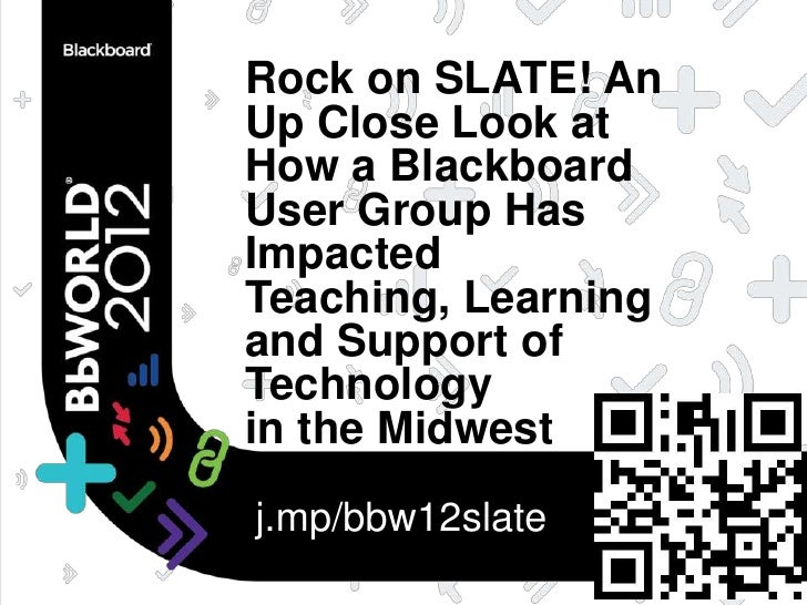 Rock on SLATE! AnUp Close Look atHow a BlackboardUser Group HasImpactedTeaching, Learningand Support ofTechnologyin the Mi...