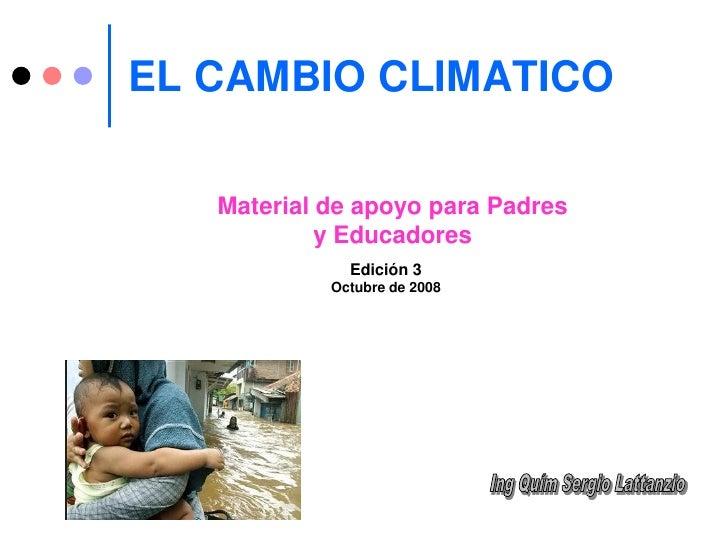 EL CAMBIO CLIMATICO     Material de apoyo para Padres             y Educadores               Edición 3             Octubre...