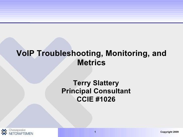 VoIP Troubleshooting, Monitoring, and Metrics <ul><ul><li>Terry Slattery Principal Consultant CCIE #1026 </li></ul></ul>