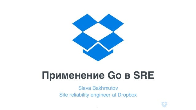 Применение Go в SRE Slava Bakhmutov Site reliability engineer at Dropbox 1