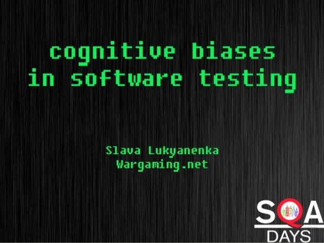 Cognitive bias in software testing Slava Lukyanenka wargaming.net