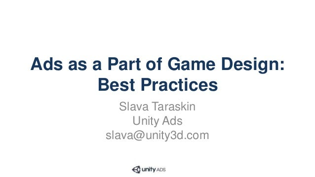 Ads as a Part of Game Design: Best Practices Slava Taraskin Unity Ads slava@unity3d.com