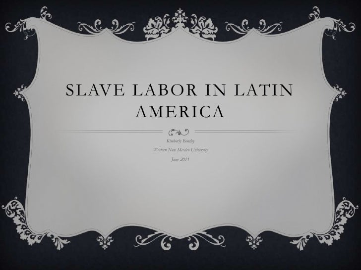 Slave Labor in Latin America<br />Kimberly Bentley<br />Western New Mexico University<br />June 2011<br />