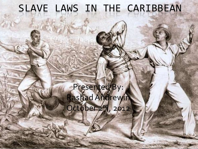 SLAVE LAWS IN THE CARIBBEAN        Presented By:       Rashad Andrewin       October 2nd, 2012
