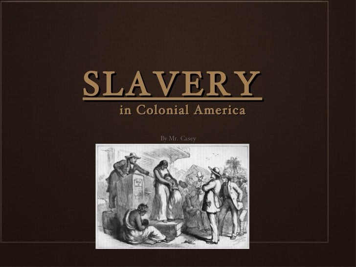 SLAVERY in Colonial America       By Mr. Casey