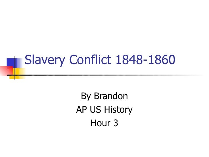 Slavery Conflict 1848-1860 By Brandon AP US History Hour 3