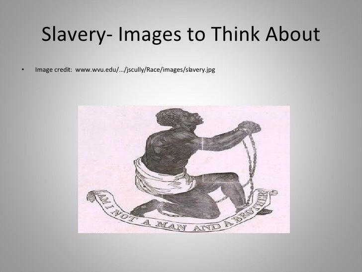 Slavery- Images to Think About <ul><li>Image credit:  www.wvu.edu/.../jscully/Race/images/slavery.jpg </li></ul>