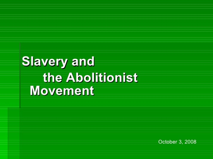 <ul><li>Slavery and  </li></ul><ul><li>the Abolitionist Movement   </li></ul>October 3, 2008