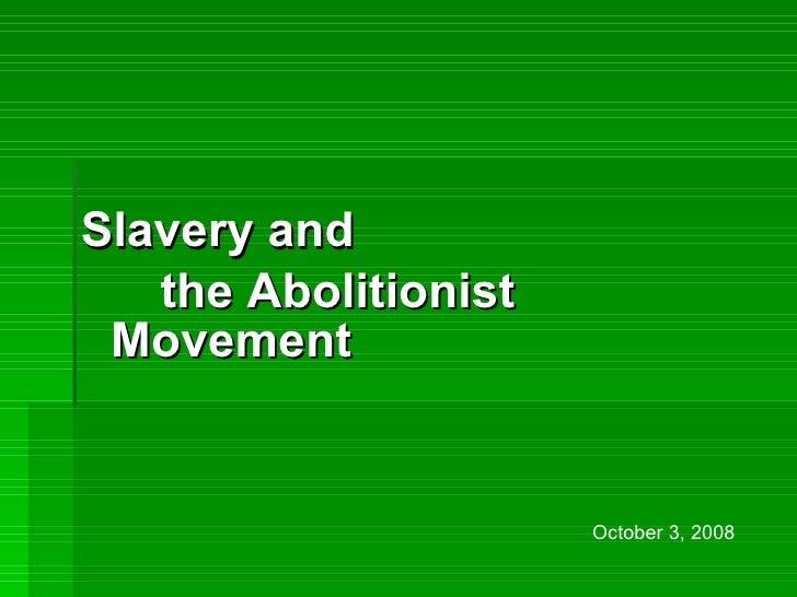 <ul><li>Slavery and  </li></ul><ul><li>the Abolitionist Movement   </li></ul>October 3, 2008