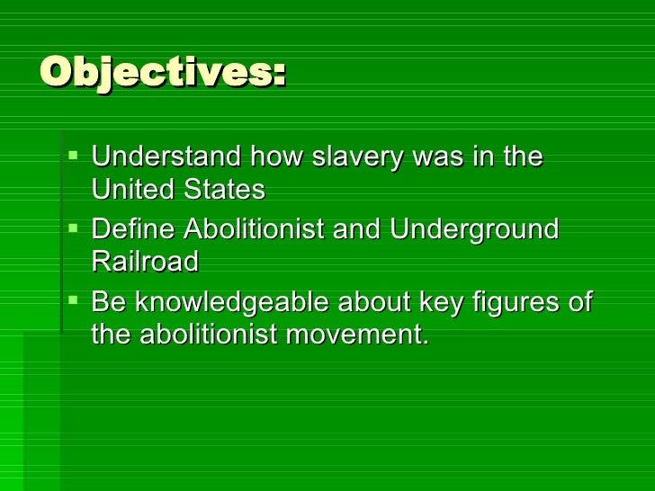 Objectives: <ul><li>Understand how slavery was in the United States </li></ul><ul><li>Define Abolitionist and Underground ...
