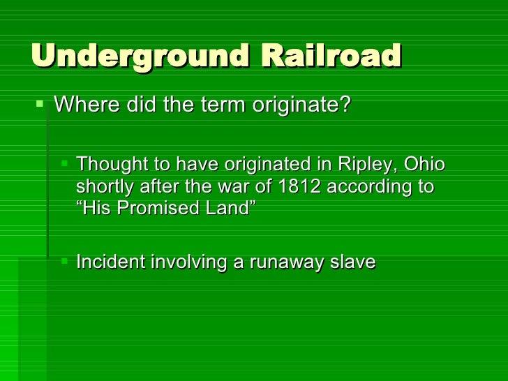 Underground Railroad <ul><li>Where did the term originate? </li></ul><ul><ul><li>Thought to have originated in Ripley, Ohi...
