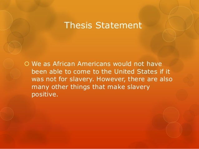 thesis statement about slavery A thesis statement is a part of the introductory paragraph of anessay it is also called a map statement because it should tell theread where your paper is going and what it is going to cover .