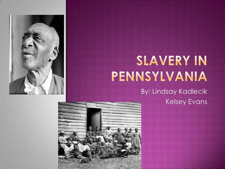 Slavery in Pennsylvania <br />By: Lindsay Kadlecik<br />Kelsey Evans<br />
