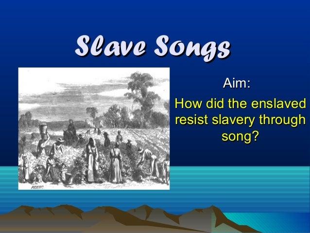 Slave Songs                Aim:       How did the enslaved       resist slavery through                song?
