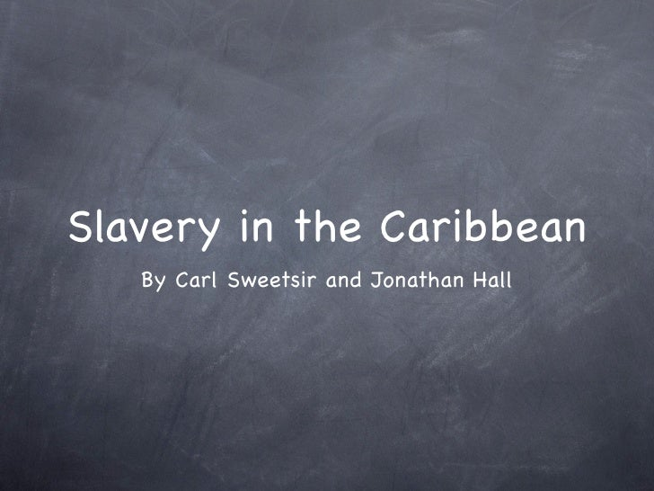 Slavery in the Caribbean    By Carl Sweetsir and Jonathan Hall