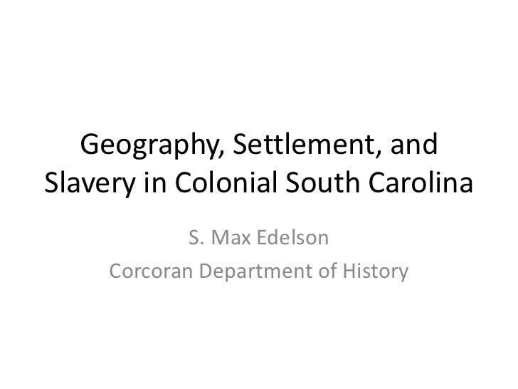 Geography, Settlement, and Slavery in Colonial South Carolina<br />S. Max Edelson<br />Corcoran Department of History<br />