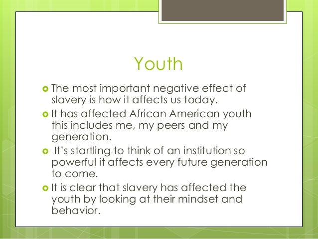 negative effects of slavery essay According to slave owners, 'slaves were notoriously lazy and ill disposed to   and in many slave societies in the americas, one of the most important aspects of .