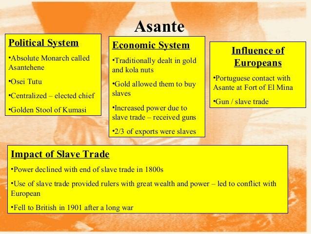 Asante Political System •Absolute Monarch called Asantehene •Osei Tutu •Centralized – elected chief •Golden Stool of Kumas...