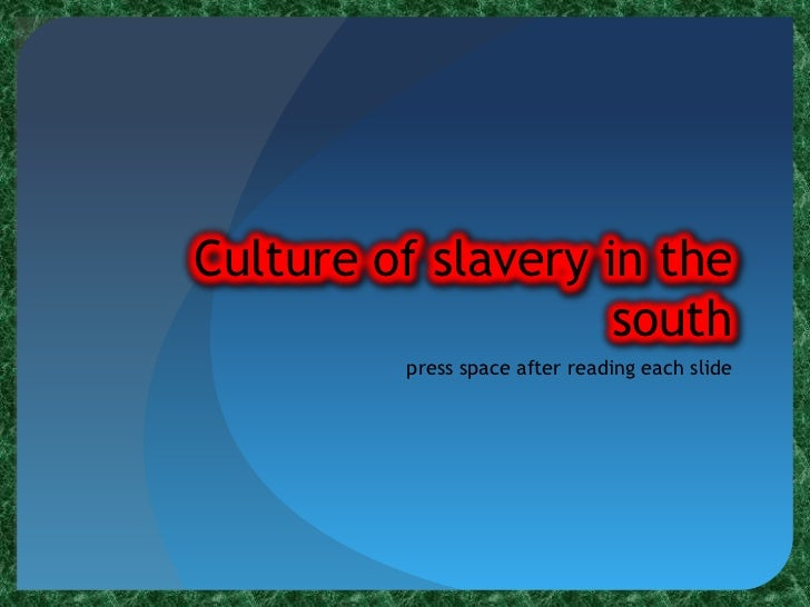 Culture of slavery in the south<br />press space after reading each slide<br />