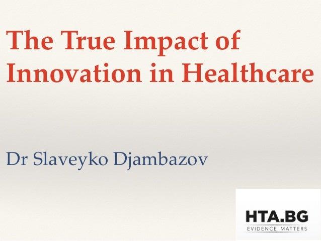 The True Impact of Innovation in Healthcare Dr Slaveyko Djambazov