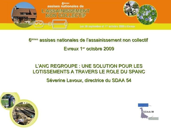 6 èmes  assises nationales de l'assainissement non collectif  Evreux 1 er  octobre 2009 L'ANC REGROUPE : UNE SOLUTION POUR...