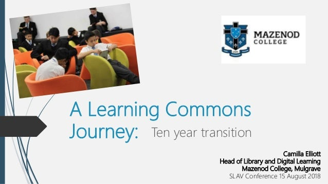 A Learning Commons Journey: Ten year transition Camilla Elliott Head of Library and Digital Learning Mazenod College, Mulg...
