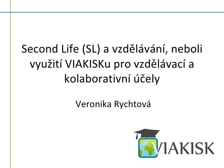 Second Life (SL) a vzdělávání, neboli  využití VIAKISKu pro vzdělávací a          kolaborativní účely            Veronika ...