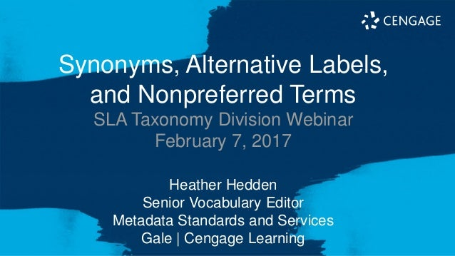 Synonyms, Alternative Labels, and Nonpreferred Terms SLA Taxonomy Division Webinar February 7, 2017 Heather Hedden Senior ...