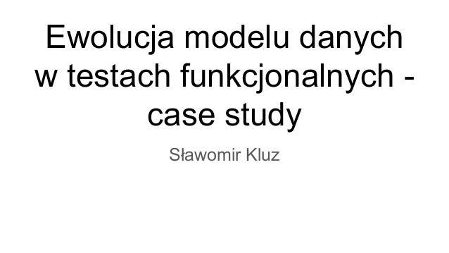 Ewolucja modelu danych w testach funkcjonalnych - case study Sławomir Kluz