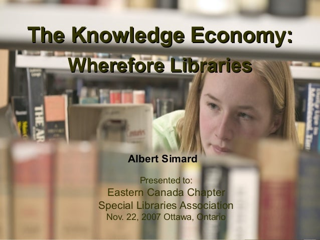 11 The Knowledge Economy:The Knowledge Economy: Wherefore LibrariesWherefore Libraries Presented to: Eastern Canada Chapte...