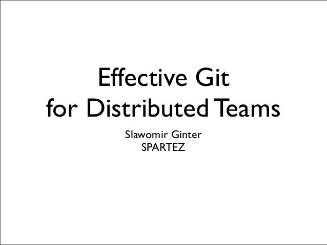 Effective Git for Distributed Teams Slawomir Ginter SPARTEZ