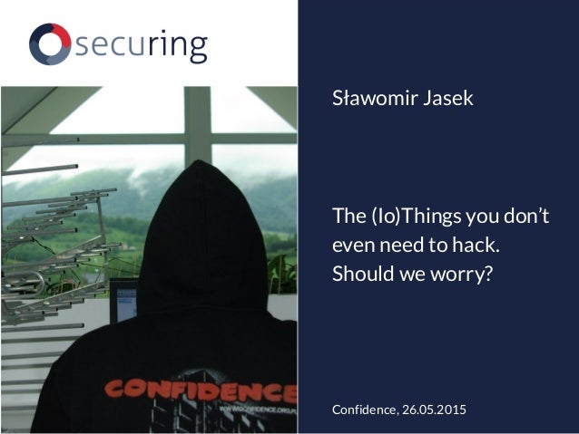 The (Io)Things you don't even need to hack. Should we worry? Sławomir Jasek Confidence, 26.05.2015